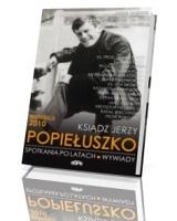 Ksiądz Jerzy Popiełuszko. Spotkania po latach. Wywiady