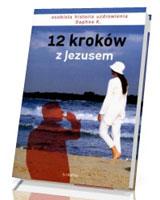 12 kroków z Jezusem. Osobista historia uzdrowienia