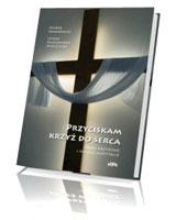 Przyciskam krzyż do serca. Drogi Krzyżowe i Medytacje Pasyjne