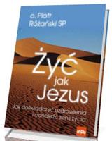 Żyć jak Jezus. Jak doświadczyć uzdrowienia i odnaleźć sens życia