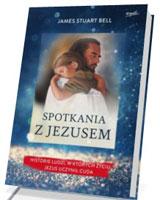 Spotkania z Jezusem. Historie ludzi, w których życiu Jezus uczynił cuda