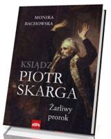 Ksiądz Piotr Skarga. Żarliwy prorok
