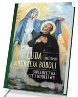Cuda świętego Andrzeja Boboli. Świadectwa, życie i modlitwy