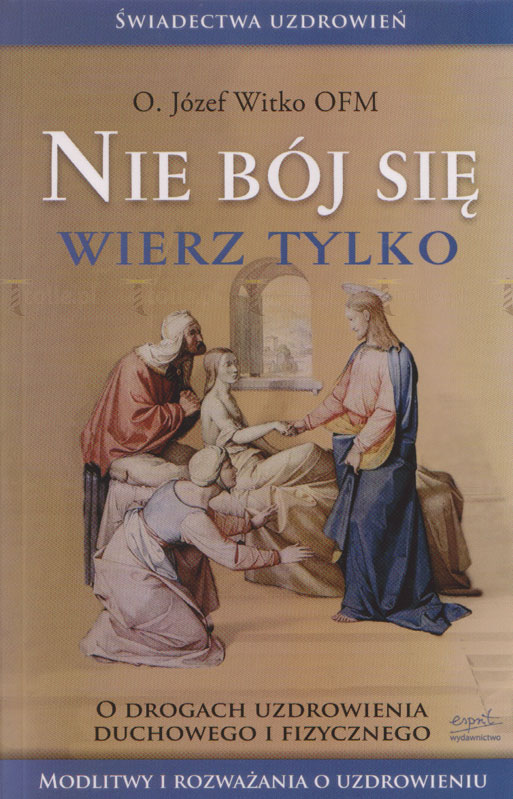 Nie bój się, wierz tylko. O drogach uzdrowienia duchowego i fizycznego - Klub Książki Tolle.pl