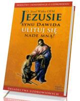 Jezusie, synu Dawida, ulituj się nade mną. Modlitwy, medytacje, świadectwa ludzi uzdrowionych