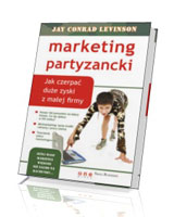 Marketing partyzancki. Jak czerpać duże zyski z małej firmy