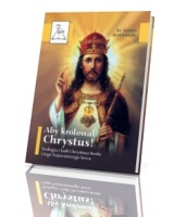 Aby królował Chrystus! Teologia i kult Chrystusa Króla i Jego Najświętszego Serca