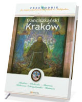 Franciszkański Kraków. Przewodnik po miejscach franciszkańskich w Małopolsce