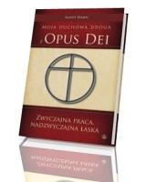 Zwyczajna praca, nadzwyczajna łaska. Moja duchowa droga z Opus Dei
