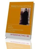Święta Siostra Faustyna. Życie, proces kanonizacyjny, cuda, modlitwy
