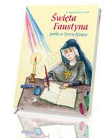 Święta Faustyna. Perła w sercu Jezusa