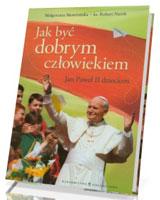 Jak być dobrym człowiekiem. Jan Paweł II dzieciom