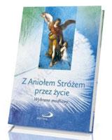 Z Aniołem Stróżem przez życie. Wybrane modlitwy