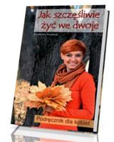 Jak szczęśliwie żyć we dwoje. Podręcznik dla kobiet