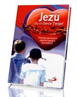 Jezu daj mi Serce Twoje. Dziewięć pierwszych piątków miesiąca dla dzieci