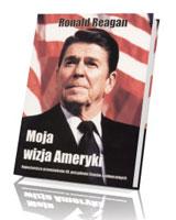Moja wizja Ameryki. Najważniejsze przemówienia 40. prezydenta Stanów Zjednoczonych