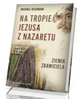Na tropie Jezusa z Nazaretu. Ziemia Zbawiciela