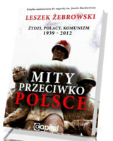 Mity przeciwko Polsce. Żydzi. Polacy. Komunizm 1939-2012