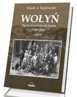 Wołyń. Epopeja polskich losów 1939-2013. Akt I