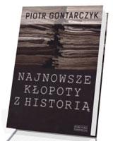 Najnowsze kłopoty z historią. Publicystyka z lat 2008-2012