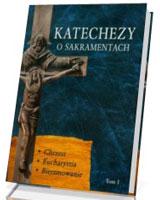 Katechezy o Sakramentach. Tom 1. Chrzest. Eucharystia, Bierzmowanie