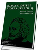 Rzecz o dziele Piotra Skargi SJ. Słowo o historii, języku i kulturze