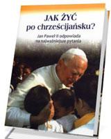 Jak żyć po chrześcijańsku? Jan Paweł II odpowiada na najważniejsze pytania