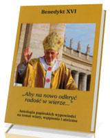 Aby na nowo odkryć radość w wierze. Antologia papieskich wypowiedzi na temat wiary, wątpienia i ateizmu
