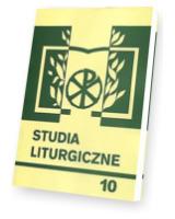 Studia liturgiczne. Tom 10. Wiara i Liturgia. Seria: Prace Wydziału Teologii 164