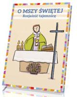 O Mszy Świętej. Rozjaśnić tajemnicę