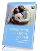 Modlitewnik duchowej adopcji. 40 tygodni