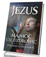 Jezus ma moc Cię uzdrowić. 20 spotkań ze Zbawicielem