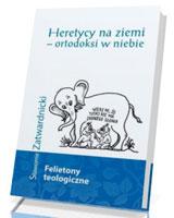 Heretycy na ziemi - ortodoksi w niebie. Felietony teologiczne