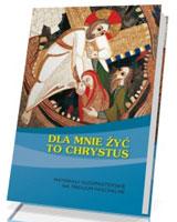 Dla mnie żyć to Chrystus. Materiały duszpasterskie na Triduum Paschalne