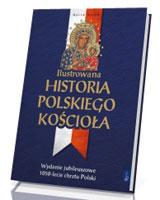 Ilustrowana historia polskiego Kościoła. Wydanie jubileuszowe 1050-lecie chrztu Polski