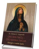 Oto Syn Twój - oto Matka Twoja. Maryja w moim życiu