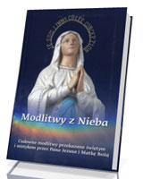 Modlitwy z Nieba. Cudowne modlitwy przekazane świętym i mistykom przez Pana Jezusa i Matkę Bożą