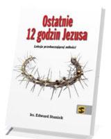 Ostatnie 12 godzin Jezusa. Lekcja przebaczającej miłości
