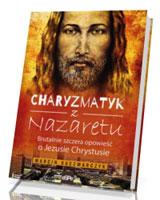 Charyzmatyk z Nazaretu. Brutalnie szczera opowieść o Jezusie Chrystusie