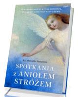 Spotkania z Aniołem Stróżem. Anegdoty, legendy i historie o niebiańskich spotkaniach