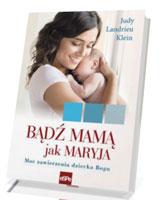 Bądź mamą jak Maryja. Moc zawierzenia dziecka Bogu
