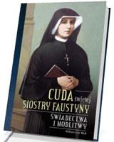 Cuda świętej Siostry Faustyny. Świadectwa i modlitwy
