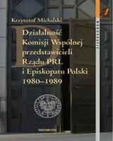 Działalność Komisji Wspólnej przedstawicieli Rządu PRL i Episkopatu Polski 1980-1989. Seria: Monografie. Tom 80