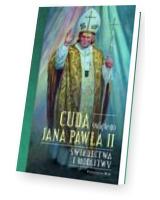 Cuda świętego Jana Pawła II. Świadectwa i modlitwy