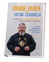 Padre Jarek od św. Szarbela. O cudach, nawróceniach i Domach Modlitwy św. Szarbela