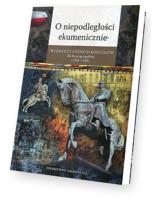 O niepodległości ekumenicznie. Wyznawcy różnych Kościołów dla Rzeczpospolitej (1918-1939) . Seria: Źródła i monografie 468