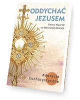Oddychać Jezusem. Adoracje eucharystyczne