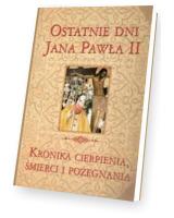 Wielka Encyklopedia. Jana Pawła II - Ostatnie dni J.P. II