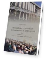 Dydaktyka akademicka w uniwersytecie katolickim. Tom 1. Dydaktyka zaangażowana - z doświadczeń Katedry Dydaktyki i Edukacji Szkolnej KUL