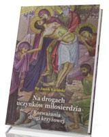 Na drogach uczynków miłosierdzia. Rozważania drogi krzyżowej